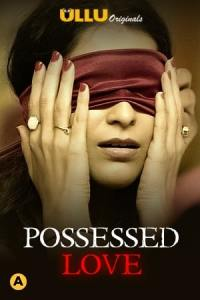 Possessed Love 2021 Hindi S01 Complete Hot Web Series 720p HDRip 300MB Download & Watch Online